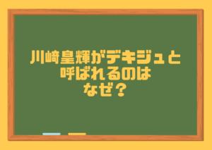 川﨑皇輝がデキジュと呼ばれるのはなぜ?その5つの理由について考察してみた