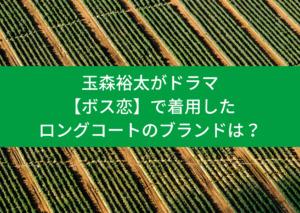 玉森裕太がドラマ【ボス恋】で着用したロングコート!!ブランドや通販の販売店は?