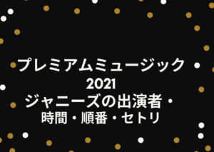 プレミアムミュージック2021|ジャニーズの出演者や時間・順番・セトリを調査!