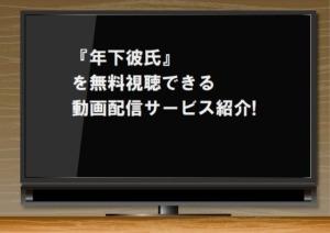 『年下彼氏』を無料視聴できる動画配信サービス紹介!GYAOやYouTubeでは見れる?