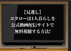 【見逃し】コタローは1人暮らしを公式動画配信サイトで無料視聴する方法!【横山裕が主演】