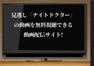 見逃し動画『ナイトドクター』はhuluで無料視聴できるか?動画配信サイトで無料で見る方法を紹介!