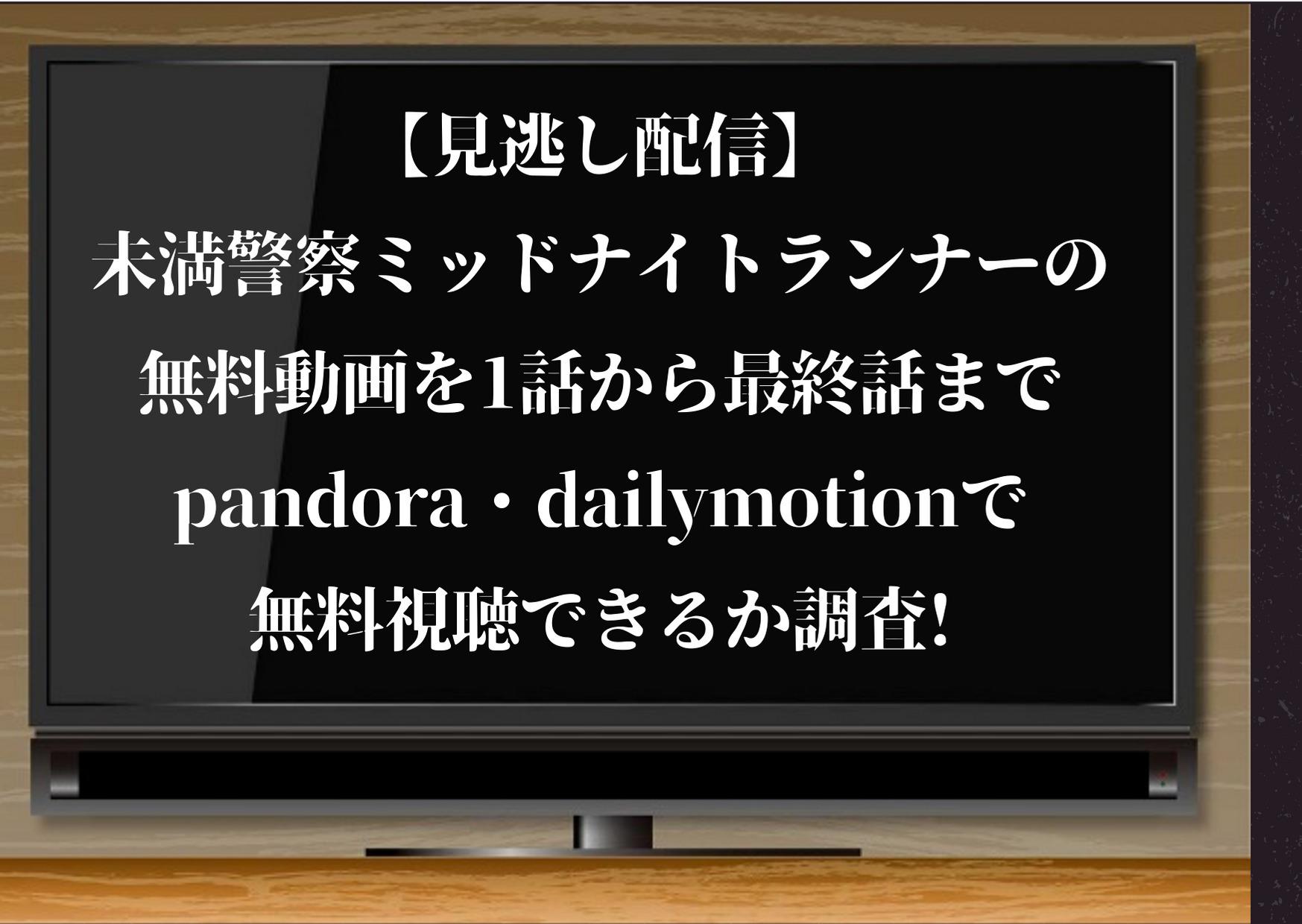 【見逃し配信】未満警察ミッドナイトランナーの無料動画を1話から最終話までpandora・dailymotionで無料視...