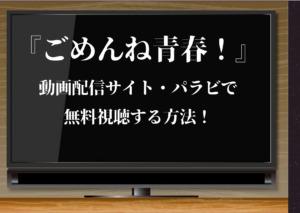 『ごめんね青春!』今だけTVerで無料視聴できる!動画を無料で全話一気見するならPravi!視聴方法を紹介!