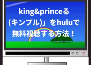 king&princeる,hulu,キンプル,きんぷる,無料,視聴,見逃し