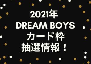 2021年の「DREAM BOYS(ドリボ)」のカード枠抽選情報から申し込みまで!