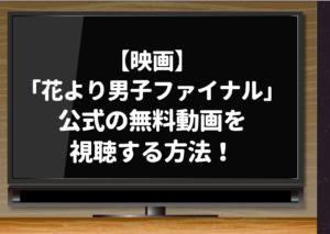 「花より男子ファイナル」映画動画フルはyoutubeでは見れない!公式の無料動画を視聴する方法!