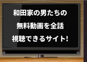 和田家の男たち,1話,dailymotion,pandora,YouTube,無料動画,視聴