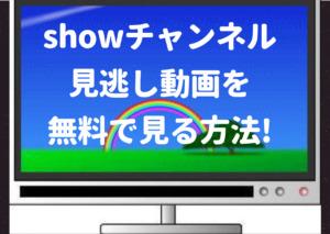 showチャンネル,tver,見れない,動画,見逃し,過去放送回,再放送,長州力,キンプリ,平野紫耀,sixtones,snowman,bilibili,YouTube